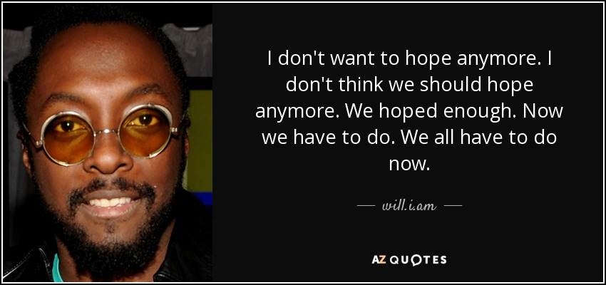 I don't want to hope anymore. I don't think we should hope anymore. We hoped enough. Now we have to do. We all have to do now. - will.i.am
