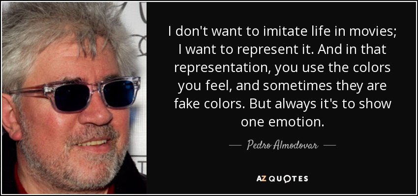 I don't want to imitate life in movies; I want to represent it. And in that representation, you use the colors you feel, and sometimes they are fake colors. But always it's to show one emotion. - Pedro Almodovar