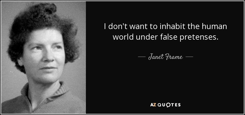 I don't want to inhabit the human world under false pretenses. - Janet Frame