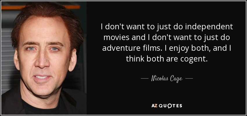 I don't want to just do independent movies and I don't want to just do adventure films. I enjoy both, and I think both are cogent. - Nicolas Cage