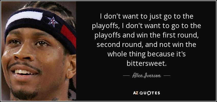 I don't want to just go to the playoffs, I don't want to go to the playoffs and win the first round, second round, and not win the whole thing because it's bittersweet. - Allen Iverson