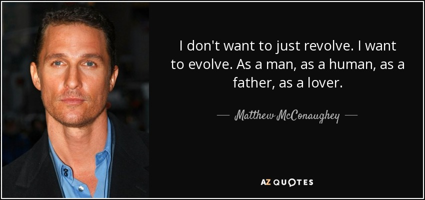 I don't want to just revolve. I want to evolve. As a man, as a human, as a father, as a lover. - Matthew McConaughey