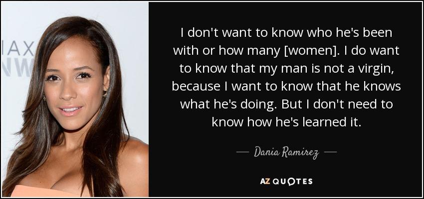 I don't want to know who he's been with or how many [women]. I do want to know that my man is not a virgin, because I want to know that he knows what he's doing. But I don't need to know how he's learned it. - Dania Ramirez