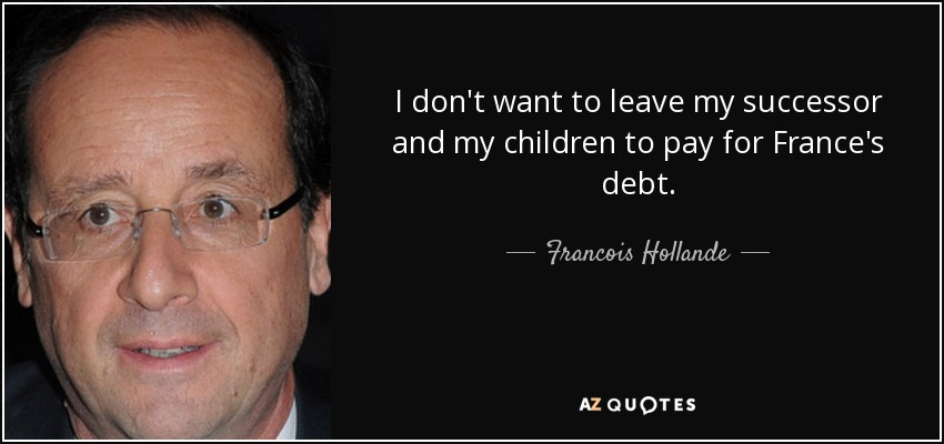 I don't want to leave my successor and my children to pay for France's debt. - Francois Hollande