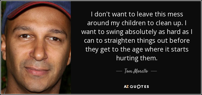 Tom Morello Quote I Dont Want To Leave This Mess Around My Children