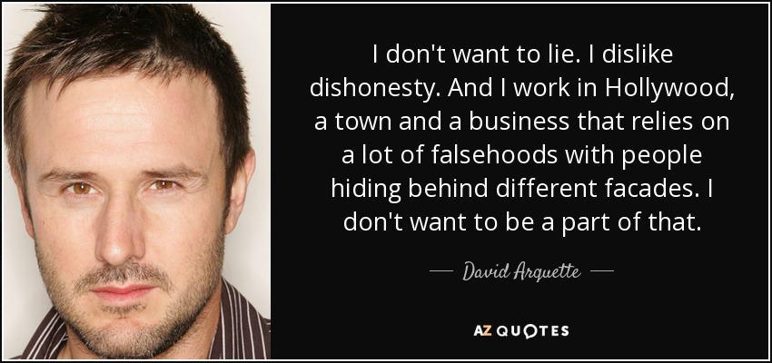 I don't want to lie. I dislike dishonesty. And I work in Hollywood, a town and a business that relies on a lot of falsehoods with people hiding behind different facades. I don't want to be a part of that. - David Arquette