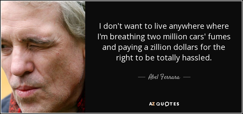 I don't want to live anywhere where I'm breathing two million cars' fumes and paying a zillion dollars for the right to be totally hassled. - Abel Ferrara