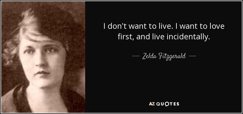 I don't want to live. I want to love first, and live incidentally. - Zelda Fitzgerald