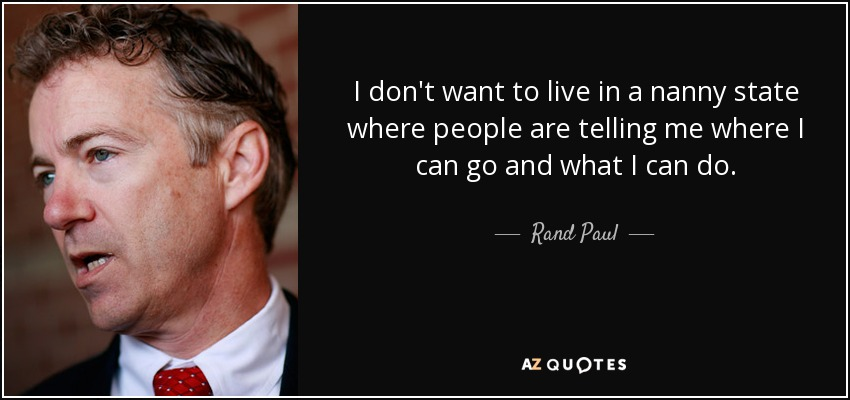 I don't want to live in a nanny state where people are telling me where I can go and what I can do. - Rand Paul