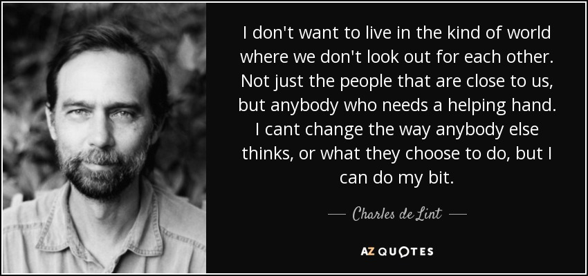 I don't want to live in the kind of world where we don't look out for each other. Not just the people that are close to us, but anybody who needs a helping hand. I cant change the way anybody else thinks, or what they choose to do, but I can do my bit. - Charles de Lint