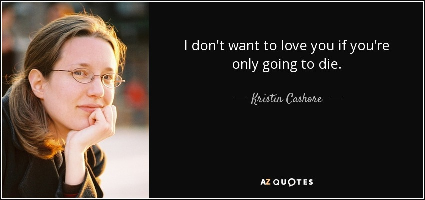 I don't want to love you if you're only going to die. - Kristin Cashore