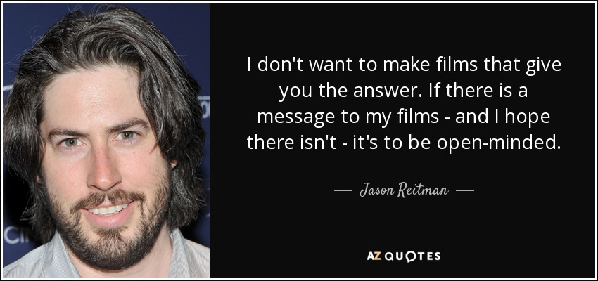I don't want to make films that give you the answer. If there is a message to my films - and I hope there isn't - it's to be open-minded. - Jason Reitman