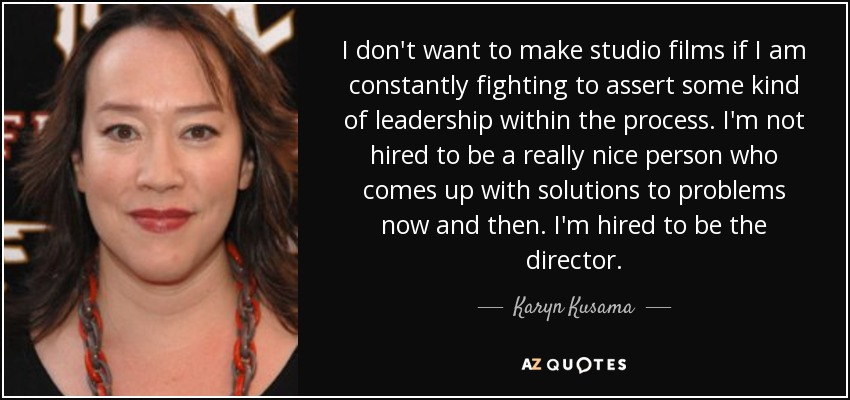 I don't want to make studio films if I am constantly fighting to assert some kind of leadership within the process. I'm not hired to be a really nice person who comes up with solutions to problems now and then. I'm hired to be the director. - Karyn Kusama