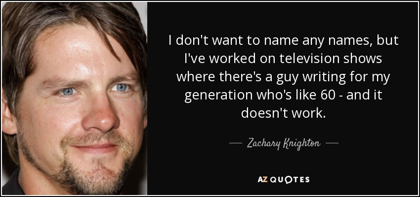 I don't want to name any names, but I've worked on television shows where there's a guy writing for my generation who's like 60 - and it doesn't work. - Zachary Knighton