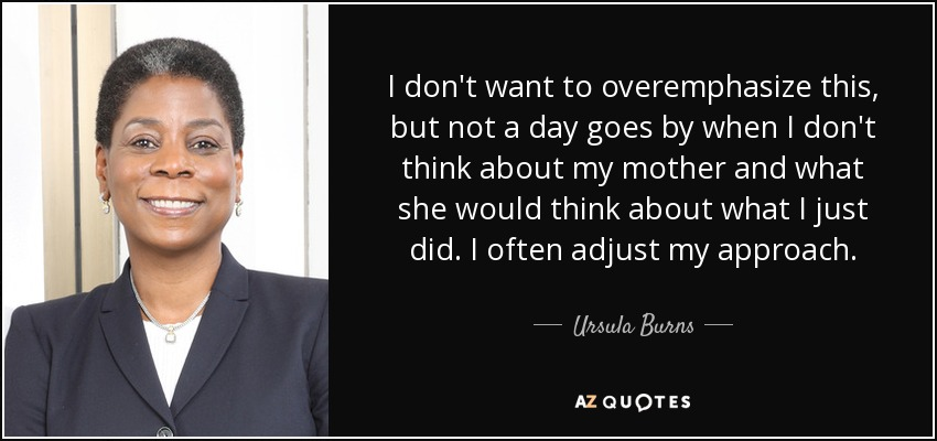 I don't want to overemphasize this, but not a day goes by when I don't think about my mother and what she would think about what I just did. I often adjust my approach. - Ursula Burns