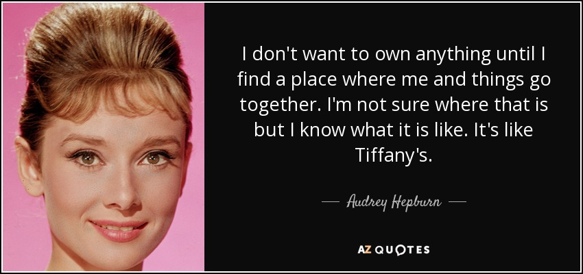 I don't want to own anything until I find a place where me and things go together. I'm not sure where that is but I know what it is like. It's like Tiffany's. - Audrey Hepburn
