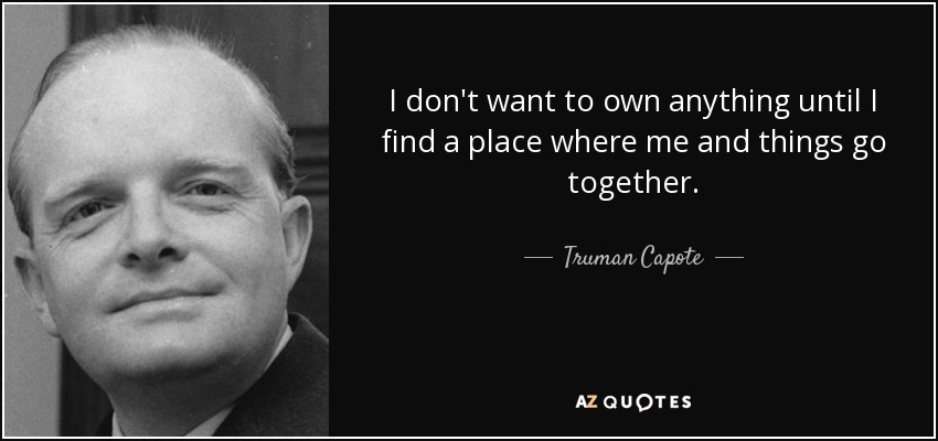 I don't want to own anything until I find a place where me and things go together. - Truman Capote