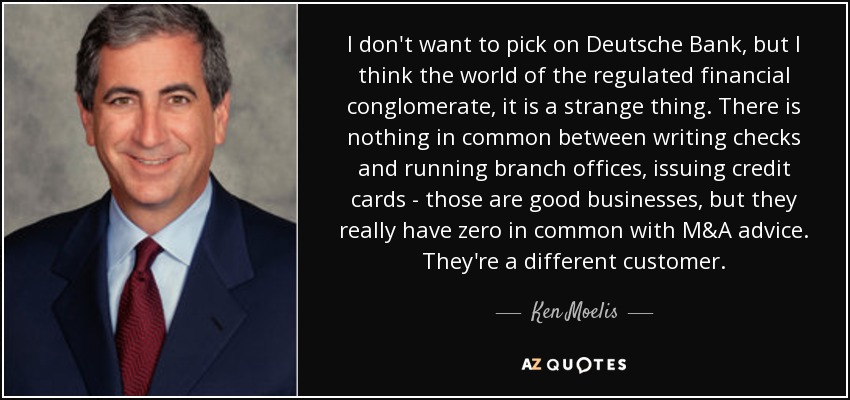 I don't want to pick on Deutsche Bank, but I think the world of the regulated financial conglomerate, it is a strange thing. There is nothing in common between writing checks and running branch offices, issuing credit cards - those are good businesses, but they really have zero in common with M&A advice. They're a different customer. - Ken Moelis