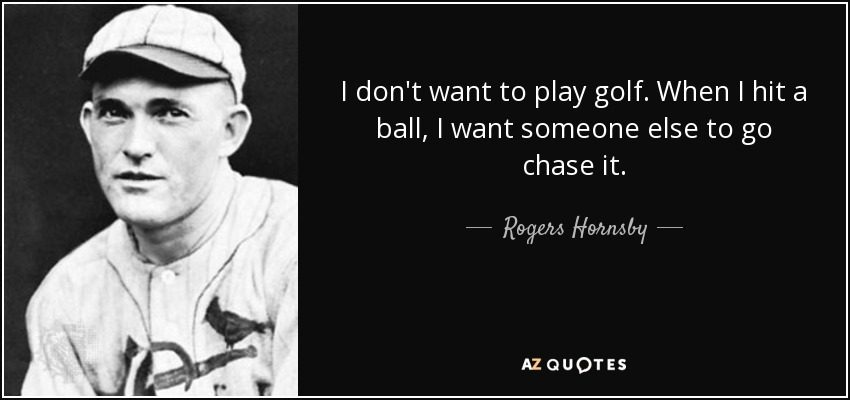 I don't want to play golf. When I hit a ball, I want someone else to go chase it. - Rogers Hornsby