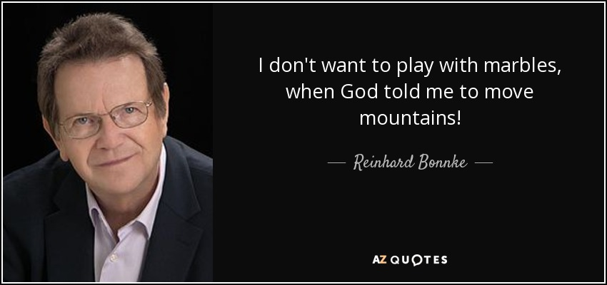 I don't want to play with marbles, when God told me to move mountains! - Reinhard Bonnke
