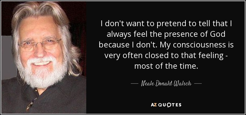I don't want to pretend to tell that I always feel the presence of God because I don't. My consciousness is very often closed to that feeling - most of the time. - Neale Donald Walsch