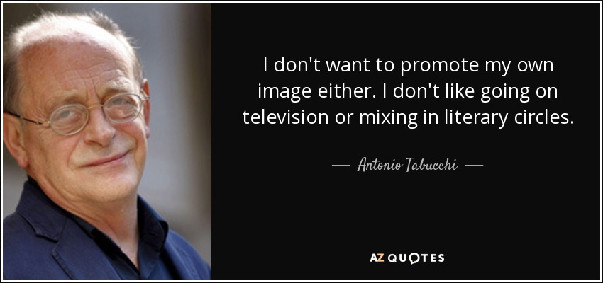I don't want to promote my own image either. I don't like going on television or mixing in literary circles. - Antonio Tabucchi