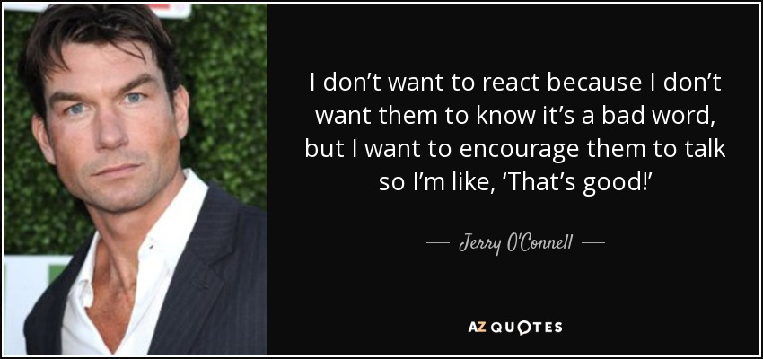 I don't want to react because I don't want them to know it's a bad word, but I want to encourage them to talk so I'm like, 'That's good!' - Jerry O'Connell