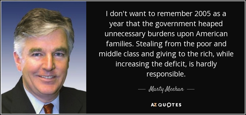 I don't want to remember 2005 as a year that the government heaped unnecessary burdens upon American families. Stealing from the poor and middle class and giving to the rich, while increasing the deficit, is hardly responsible. - Marty Meehan