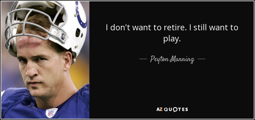 I don't want to retire. I still want to play. - Peyton Manning