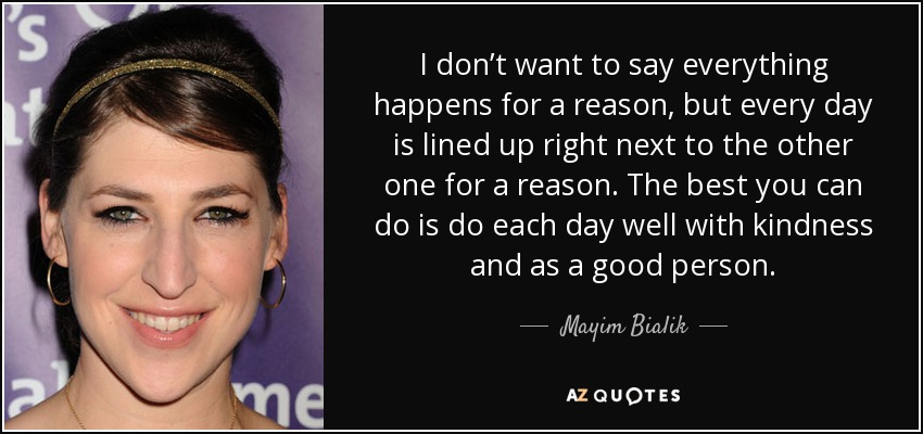 I don't want to say everything happens for a reason, but every day is lined up right next to the other one for a reason. The best you can do is do each day well with kindness and as a good person. - Mayim Bialik