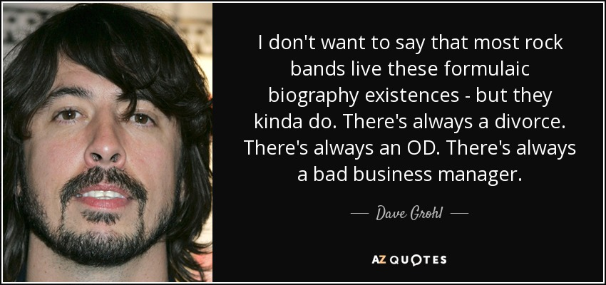 I don't want to say that most rock bands live these formulaic biography existences - but they kinda do. There's always a divorce. There's always an OD. There's always a bad business manager. - Dave Grohl