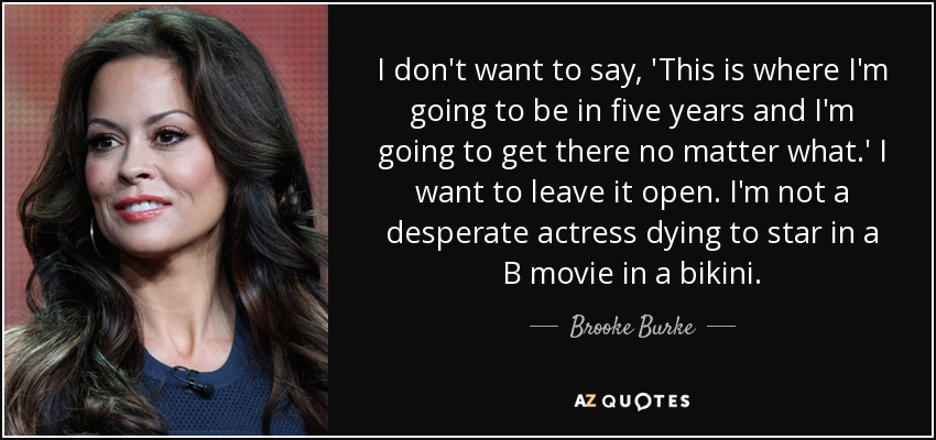 I don't want to say, 'This is where I'm going to be in five years and I'm going to get there no matter what.' I want to leave it open. I'm not a desperate actress dying to star in a B movie in a bikini. - Brooke Burke