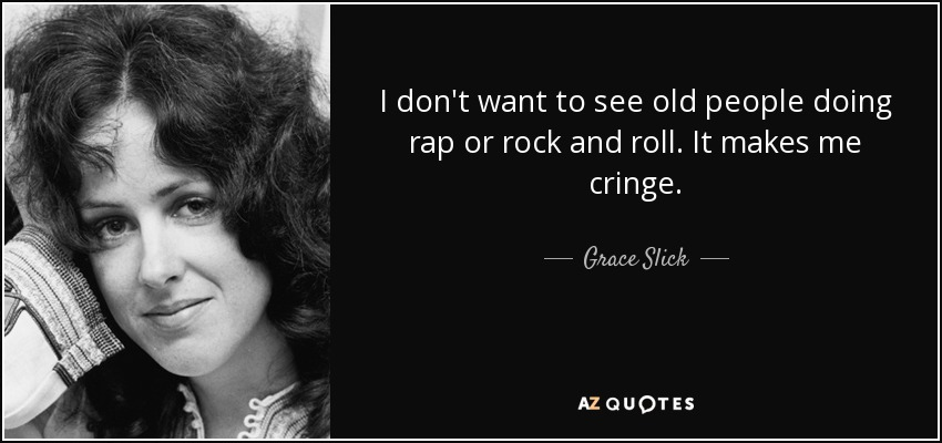 I don't want to see old people doing rap or rock and roll. It makes me cringe. - Grace Slick