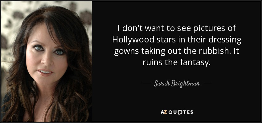 I don't want to see pictures of Hollywood stars in their dressing gowns taking out the rubbish. It ruins the fantasy. - Sarah Brightman