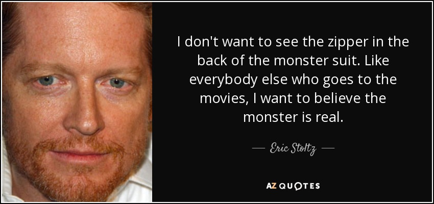 I don't want to see the zipper in the back of the monster suit. Like everybody else who goes to the movies, I want to believe the monster is real. - Eric Stoltz