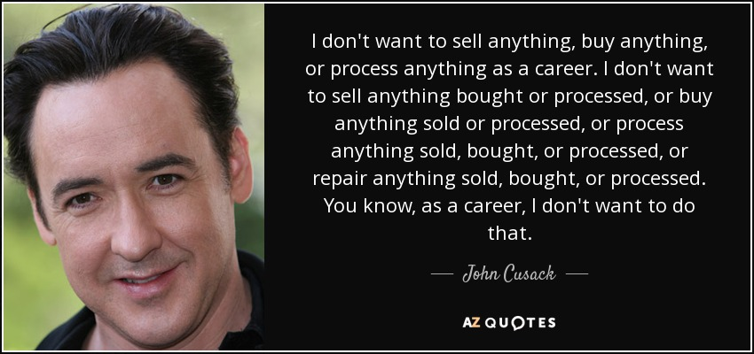 I don't want to sell anything, buy anything, or process anything as a career. I don't want to sell anything bought or processed, or buy anything sold or processed, or process anything sold, bought, or processed, or repair anything sold, bought, or processed. You know, as a career, I don't want to do that. - John Cusack