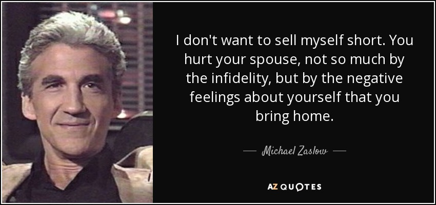I don't want to sell myself short. You hurt your spouse, not so much by the infidelity, but by the negative feelings about yourself that you bring home. - Michael Zaslow