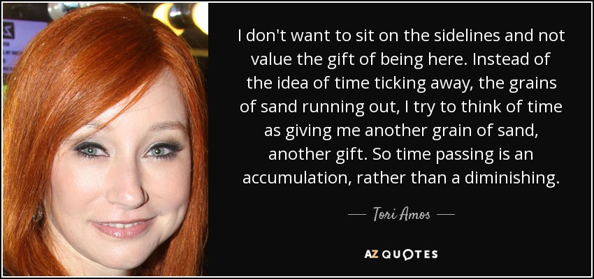 I don't want to sit on the sidelines and not value the gift of being here. Instead of the idea of time ticking away, the grains of sand running out, I try to think of time as giving me another grain of sand, another gift. So time passing is an accumulation, rather than a diminishing. - Tori Amos