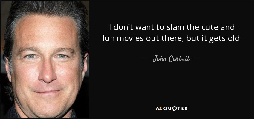 I don't want to slam the cute and fun movies out there, but it gets old. - John Corbett