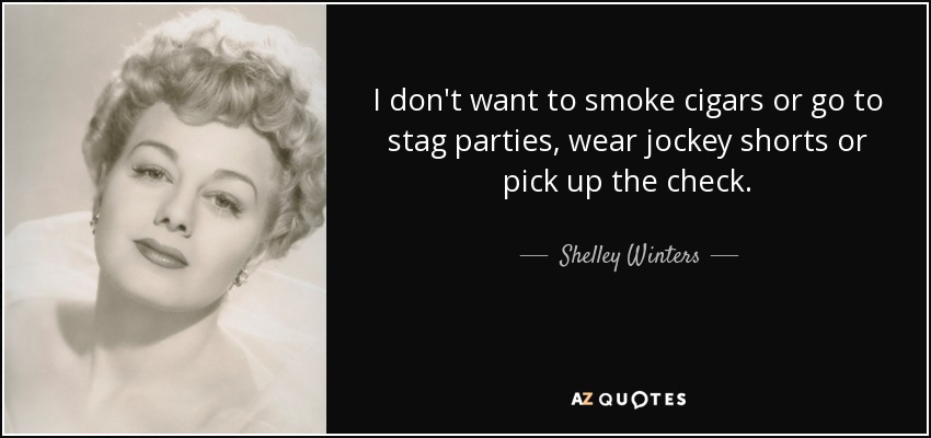 I don't want to smoke cigars or go to stag parties, wear jockey shorts or pick up the check. - Shelley Winters