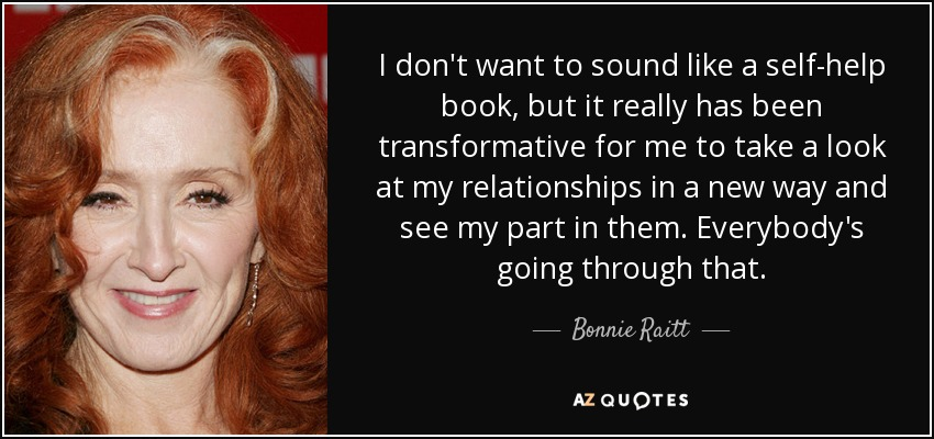 I don't want to sound like a self-help book, but it really has been transformative for me to take a look at my relationships in a new way and see my part in them. Everybody's going through that. - Bonnie Raitt