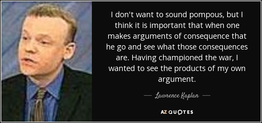 I don't want to sound pompous, but I think it is important that when one makes arguments of consequence that he go and see what those consequences are. Having championed the war, I wanted to see the products of my own argument. - Lawrence Kaplan