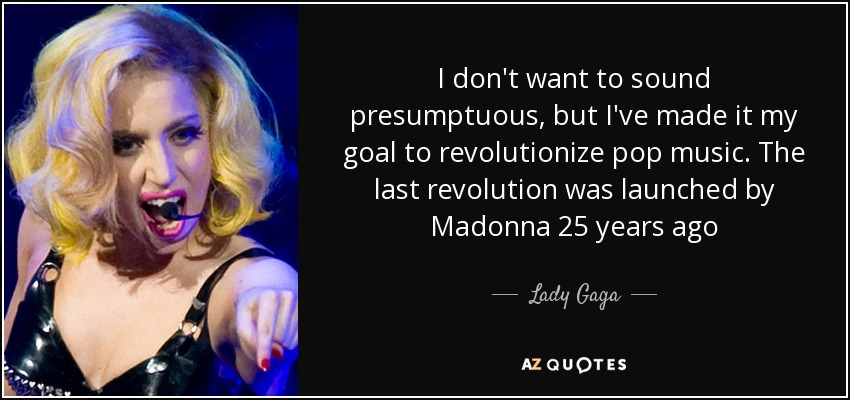 I don't want to sound presumptuous, but I've made it my goal to revolutionize pop music. The last revolution was launched by Madonna 25 years ago - Lady Gaga
