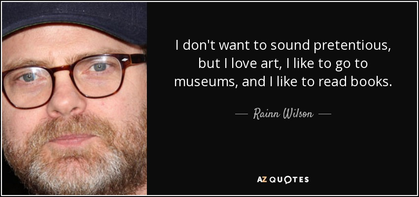 I don't want to sound pretentious, but I love art, I like to go to museums, and I like to read books. - Rainn Wilson