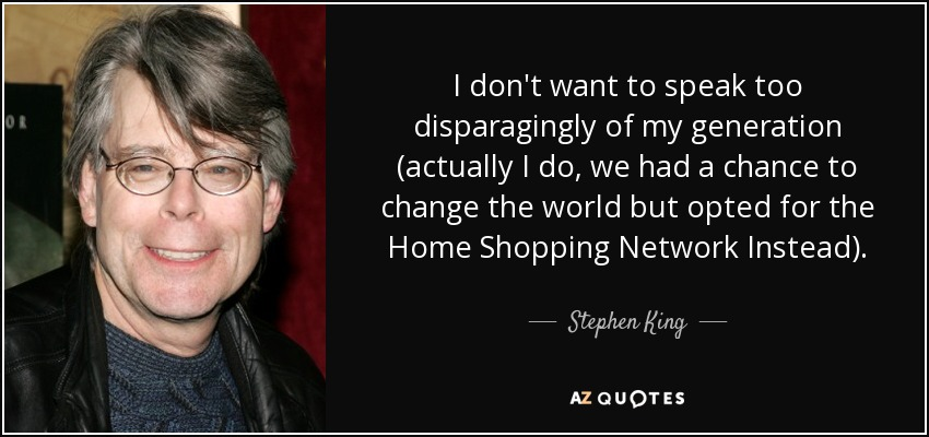 I don't want to speak too disparagingly of my generation (actually I do, we had a chance to change the world but opted for the Home Shopping Network Instead)… - Stephen King