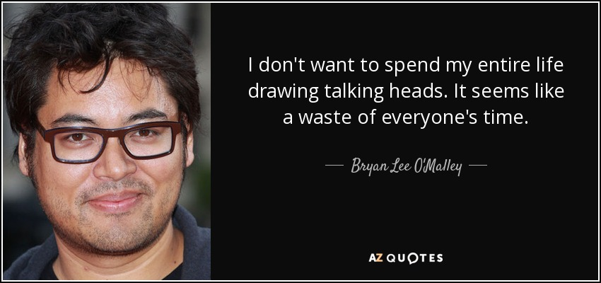 I don't want to spend my entire life drawing talking heads. It seems like a waste of everyone's time. - Bryan Lee O'Malley