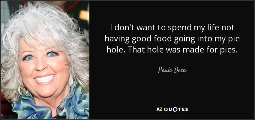 I don't want to spend my life not having good food going into my pie hole. That hole was made for pies. - Paula Deen