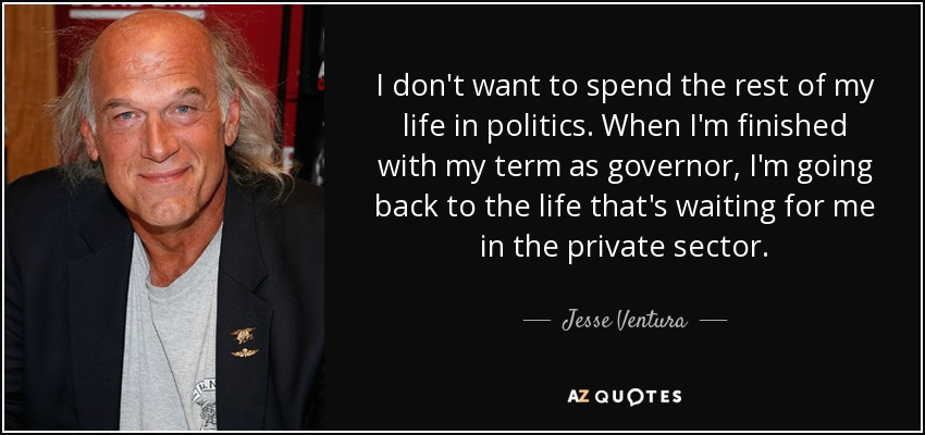 I don't want to spend the rest of my life in politics. When I'm finished with my term as governor, I'm going back to the life that's waiting for me in the private sector. - Jesse Ventura