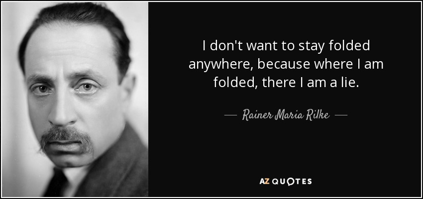 I don't want to stay folded anywhere, because where I am folded, there I am a lie. - Rainer Maria Rilke