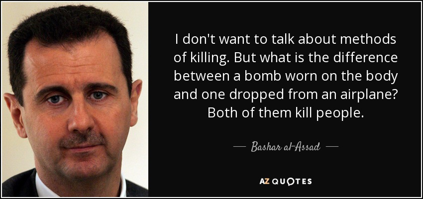 I don't want to talk about methods of killing. But what is the difference between a bomb worn on the body and one dropped from an airplane? Both of them kill people. - Bashar al-Assad